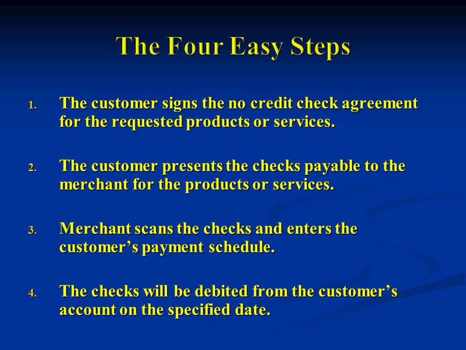 1. The customer signs the no credit check agreement for the requested products or services.