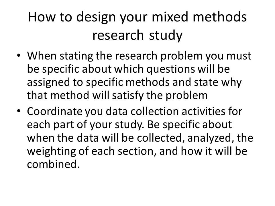 How to design your mixed methods research study When stating the research problem you must be specific about which questions will be assigned to speci