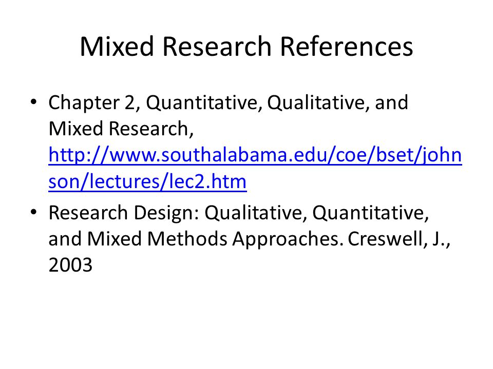 Mixed Research References Chapter 2, Quantitative, Qualitative, and Mixed Research, http://www.southalabama.edu/coe/bset/john son/lectures/lec2.htm ht