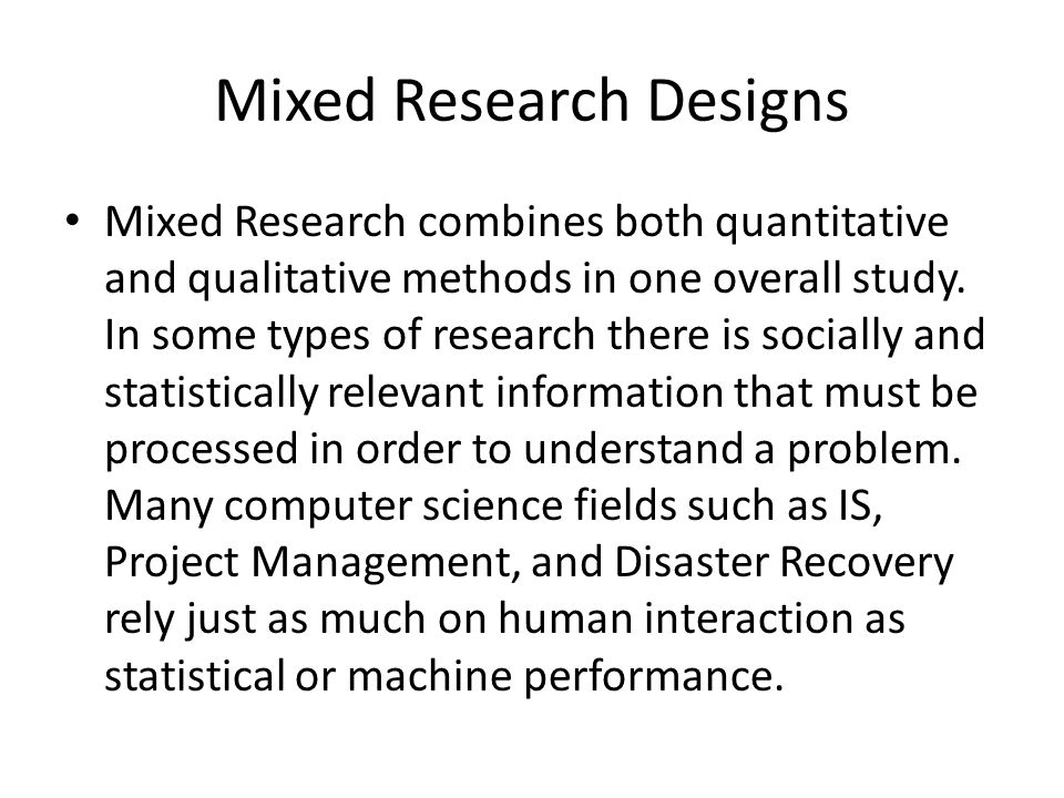 Mixed Research Designs Mixed Research combines both quantitative and qualitative methods in one overall study. In some types of research there is soci