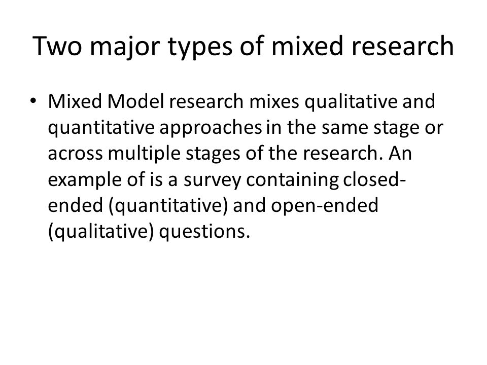 Two major types of mixed research Mixed Model research mixes qualitative and quantitative approaches in the same stage or across multiple stages of th