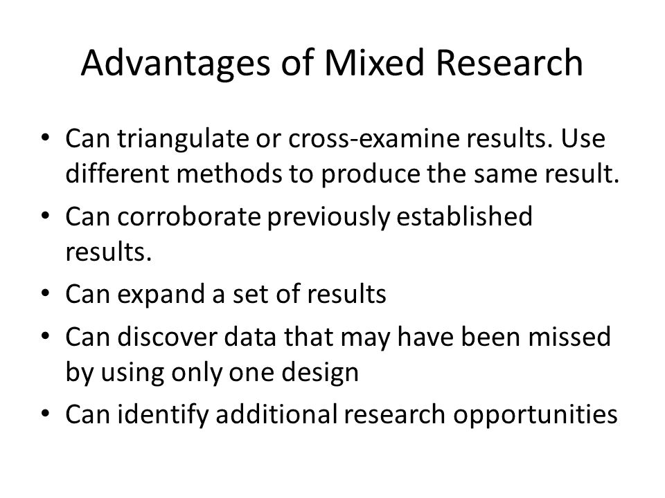 Advantages of Mixed Research Can triangulate or cross-examine results. Use different methods to produce the same result. Can corroborate previously es