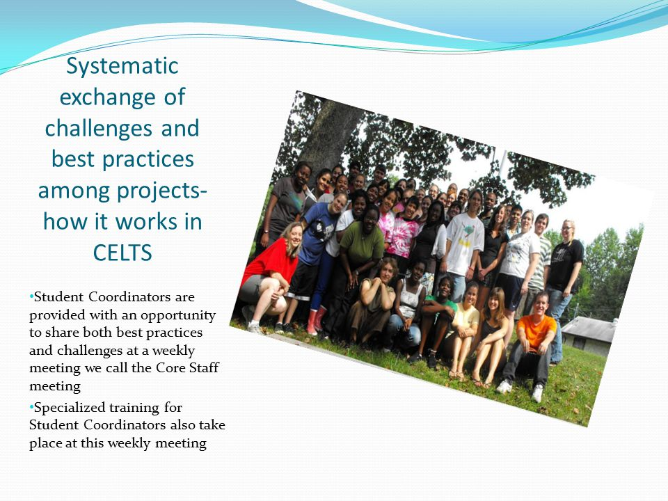 Systematic exchange of challenges and best practices among projects- how it works in CELTS Student Coordinators are provided with an opportunity to share both best practices and challenges at a weekly meeting we call the Core Staff meeting Specialized training for Student Coordinators also take place at this weekly meeting