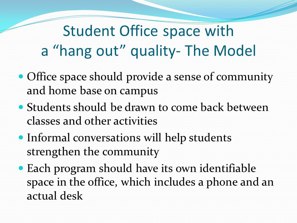 Student Office space with a hang out quality- The Model Office space should provide a sense of community and home base on campus Students should be drawn to come back between classes and other activities Informal conversations will help students strengthen the community Each program should have its own identifiable space in the office, which includes a phone and an actual desk