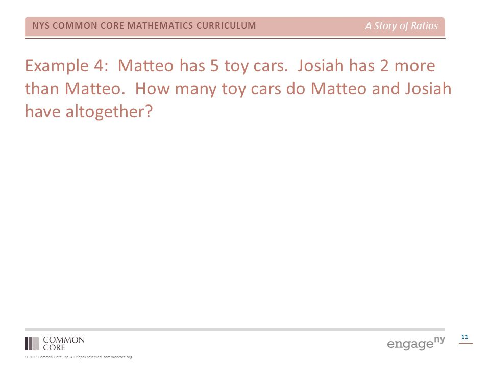 © 2012 Common Core, Inc. All rights reserved. commoncore.org NYS COMMON CORE MATHEMATICS CURRICULUM A Story of Ratios 11 Example 4: Matteo has 5 toy c
