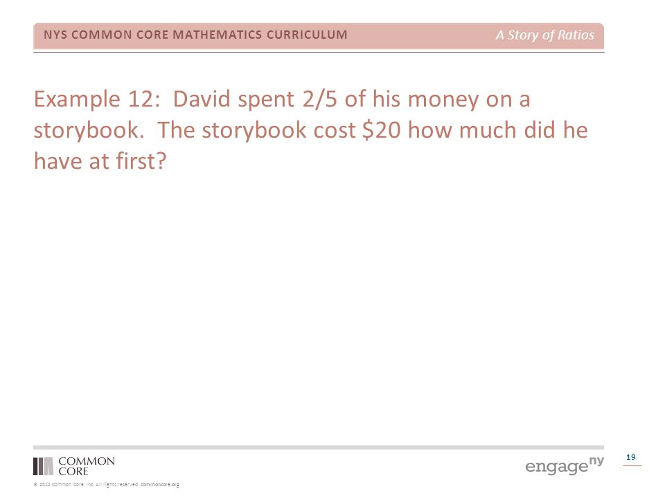 © 2012 Common Core, Inc. All rights reserved. commoncore.org NYS COMMON CORE MATHEMATICS CURRICULUM A Story of Ratios 19 Example 12: David spent 2/5 o
