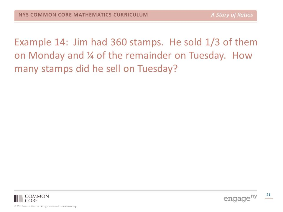 © 2012 Common Core, Inc. All rights reserved. commoncore.org NYS COMMON CORE MATHEMATICS CURRICULUM A Story of Ratios 21 Example 14: Jim had 360 stamp