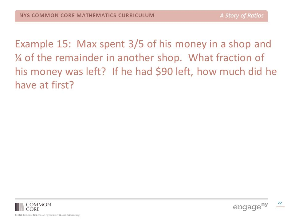 © 2012 Common Core, Inc. All rights reserved. commoncore.org NYS COMMON CORE MATHEMATICS CURRICULUM A Story of Ratios 22 Example 15: Max spent 3/5 of