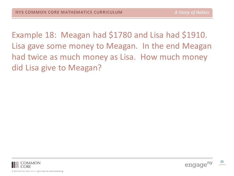 © 2012 Common Core, Inc. All rights reserved. commoncore.org NYS COMMON CORE MATHEMATICS CURRICULUM A Story of Ratios 25 Example 18: Meagan had $1780