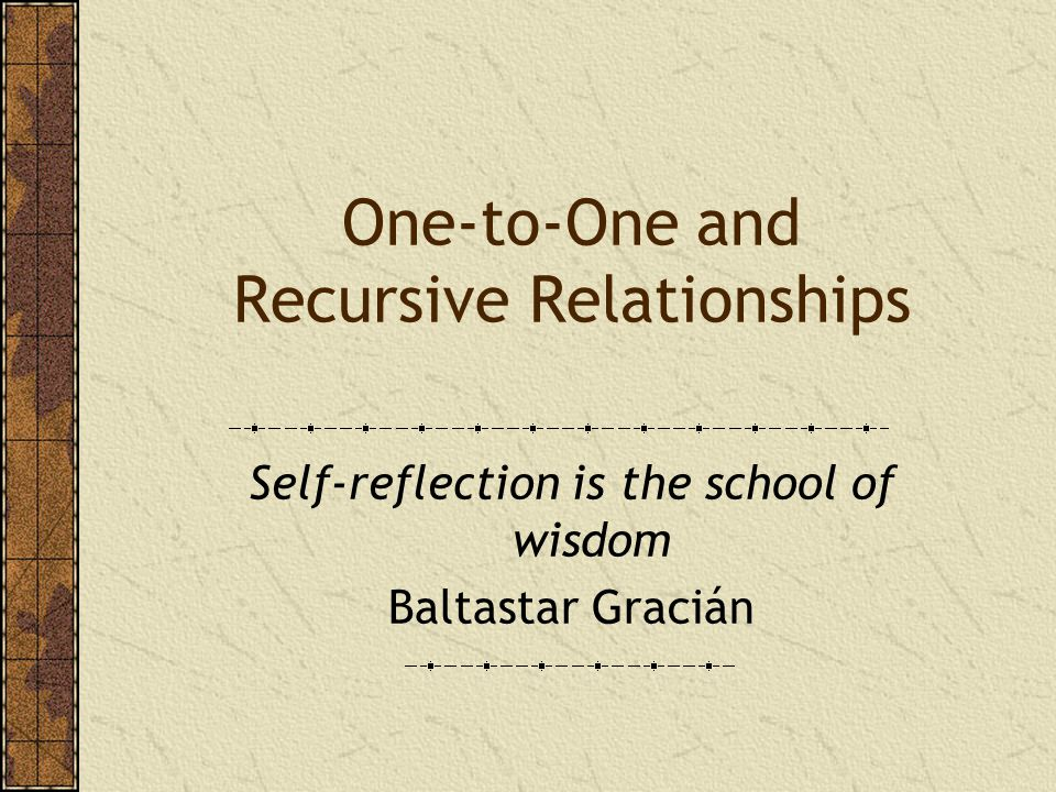 One-to-One and Recursive Relationships Self-reflection is the school of wisdom Baltastar Gracián