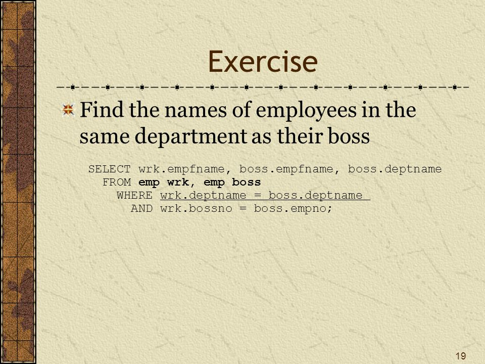 Exercise Find the names of employees in the same department as their boss 19 SELECT wrk.empfname, boss.empfname, boss.deptname FROM emp wrk, emp boss WHERE wrk.deptname = boss.deptname AND wrk.bossno = boss.empno;