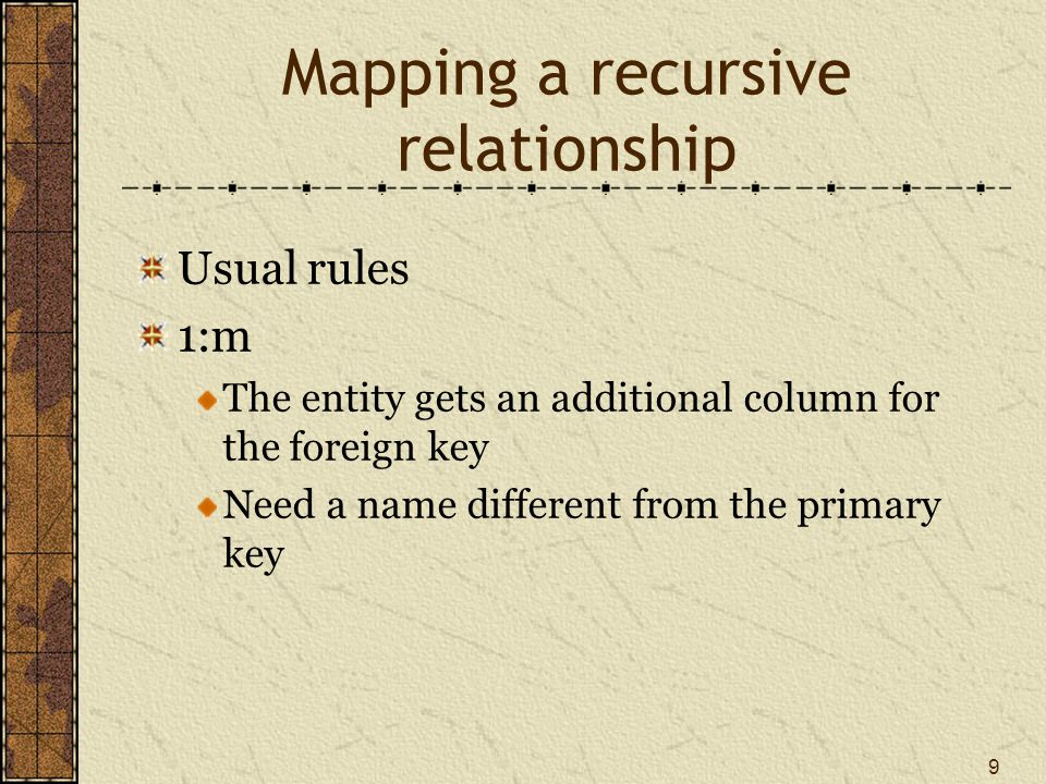 9 Mapping a recursive relationship Usual rules 1:m The entity gets an additional column for the foreign key Need a name different from the primary key