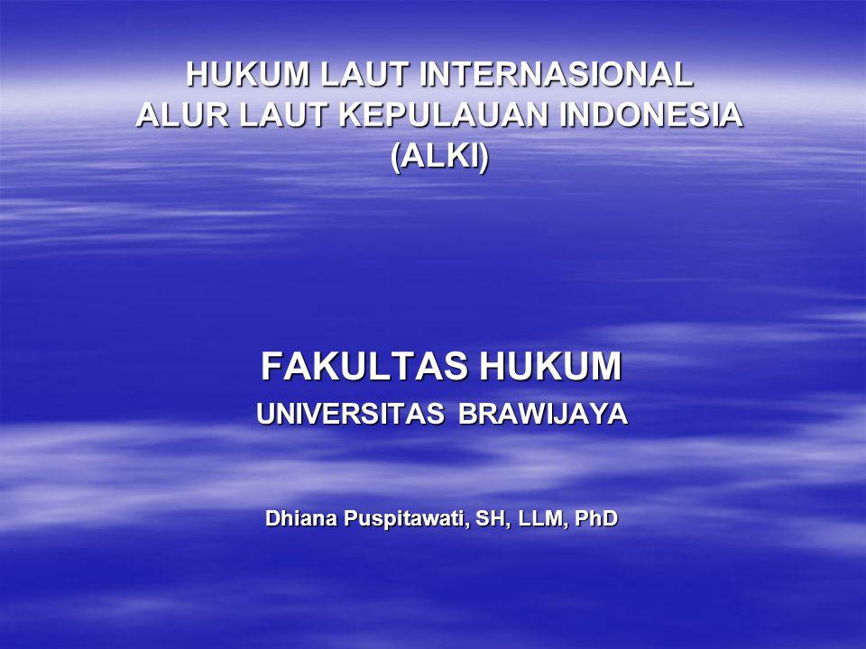 HUKUM LAUT INTERNASIONAL ALUR LAUT KEPULAUAN INDONESIA (ALKI) FAKULTAS HUKUM UNIVERSITAS BRAWIJAYA Dhiana Puspitawati, SH, LLM, PhD