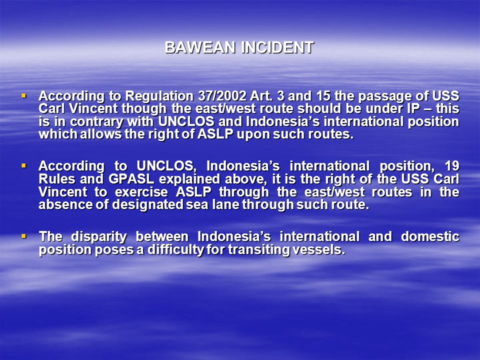 BAWEAN INCIDENT  According to Regulation 37/2002 Art. 3 and 15 the passage of USS Carl Vincent though the east/west route should be under IP – this i