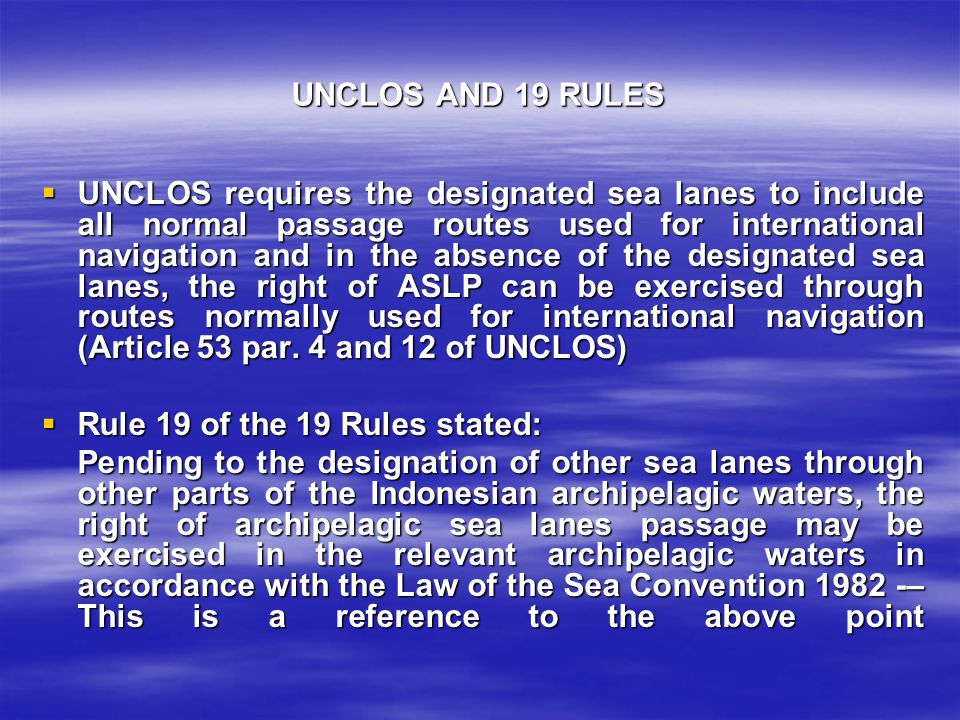UNCLOS AND 19 RULES  UNCLOS requires the designated sea lanes to include all normal passage routes used for international navigation and in the absence of the designated sea lanes, the right of ASLP can be exercised through routes normally used for international navigation (Article 53 par.
