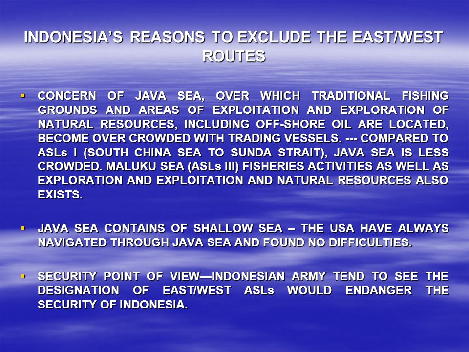 INDONESIA'S REASONS TO EXCLUDE THE EAST/WEST ROUTES  CONCERN OF JAVA SEA, OVER WHICH TRADITIONAL FISHING GROUNDS AND AREAS OF EXPLOITATION AND EXPLORATION OF NATURAL RESOURCES, INCLUDING OFF-SHORE OIL ARE LOCATED, BECOME OVER CROWDED WITH TRADING VESSELS.