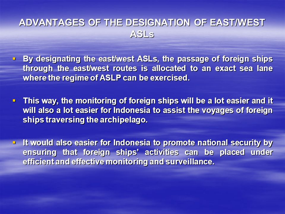 ADVANTAGES OF THE DESIGNATION OF EAST/WEST ASLs  By designating the east/west ASLs, the passage of foreign ships through the east/west routes is allocated to an exact sea lane where the regime of ASLP can be exercised.