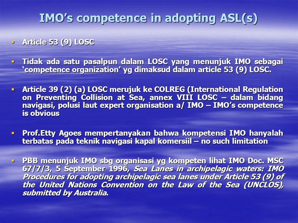 IMO's competence in adopting ASL(s)  Article 53 (9) LOSC  Tidak ada satu pasalpun dalam LOSC yang menunjuk IMO sebagai 'competence organization' yg