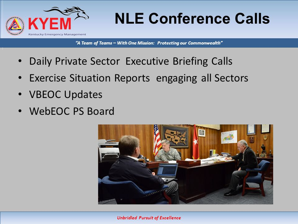 Unbridled Pursuit of Excellence A Team of Teams – With One Mission: Protecting our Commonwealth NLE Conference Calls Daily Private Sector Executive Briefing Calls Exercise Situation Reports engaging all Sectors VBEOC Updates WebEOC PS Board