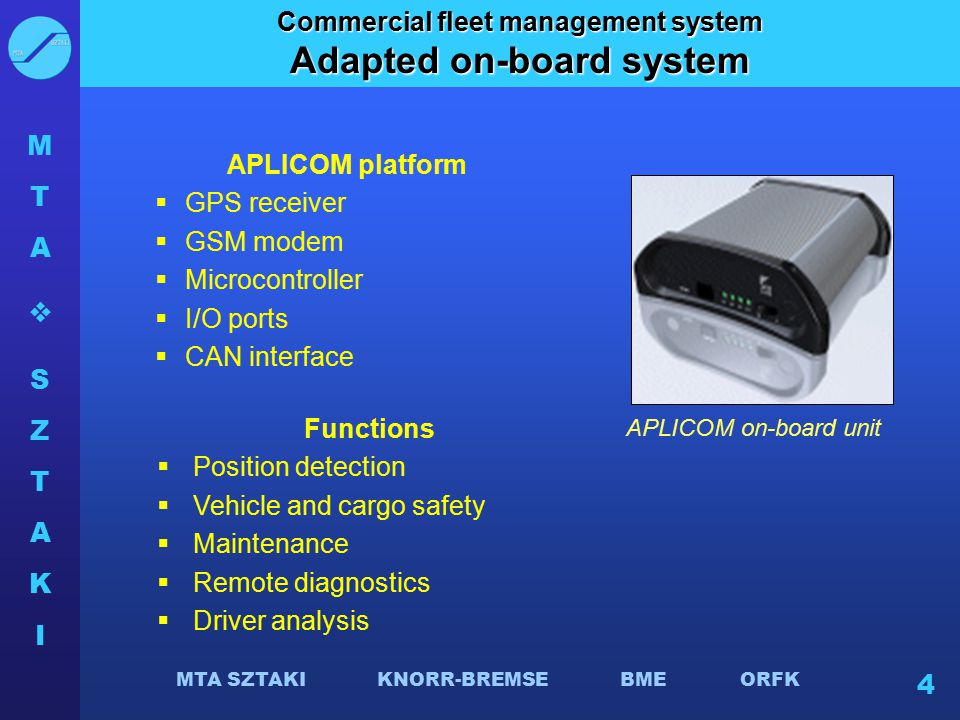MTASZTAKIMTASZTAKI MTA SZTAKI KNORR-BREMSE BME ORFK 4 Commercial fleet management system Adapted on-board system APLICOM platform  GPS receiver  GSM modem  Microcontroller  I/O ports  CAN interface APLICOM on-board unit Functions  Position detection  Vehicle and cargo safety  Maintenance  Remote diagnostics  Driver analysis