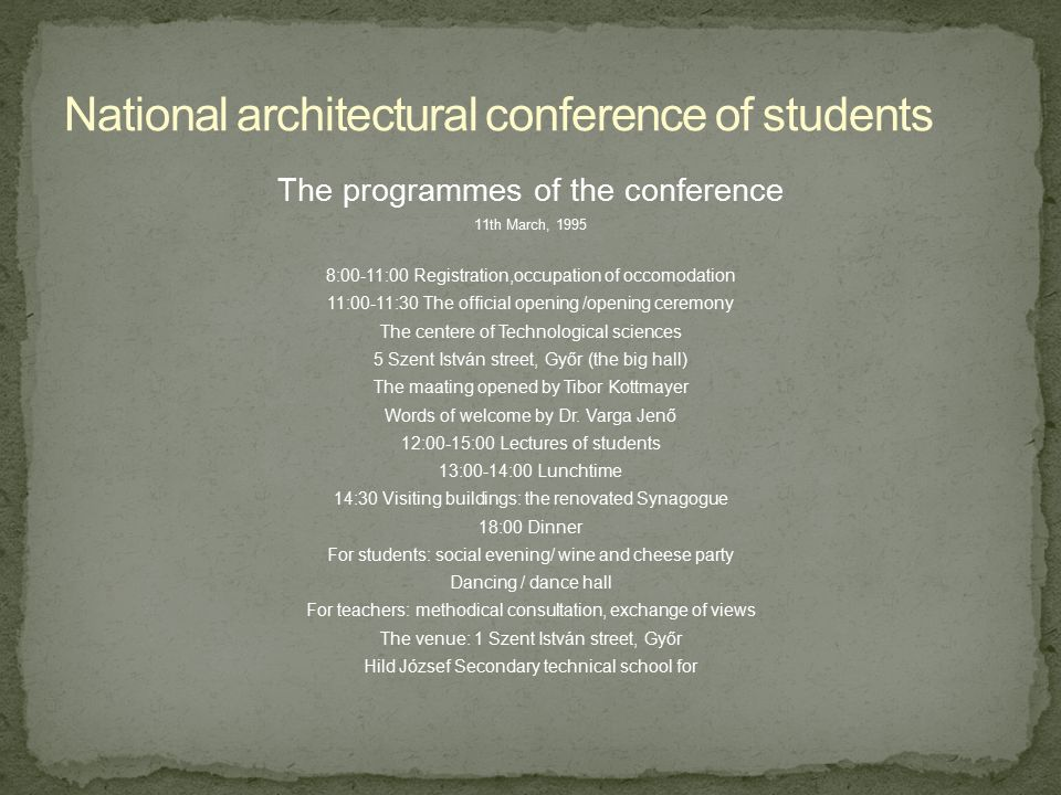 The programmes of the conference 12th March, 1995 7:00 Breakfast at the accomodation 8:00-9:30 Lectures of students (5 Szent István street, Győr) 10:00 Study trip Pannonhalma as a part of the world inheritance 14:00 Lunchtime 16:00 Sightseeing in Győr: monuments Renovations (aworded by European prise) in the town-centre 19:00 Dinner 13th March, 1995 8:00 Breakfast 10:00 Profassional competition (5 Szent István street, Győr) 11:00 Closing of the conference Announcement of the results 12:00 Sneek bar, homeward travel
