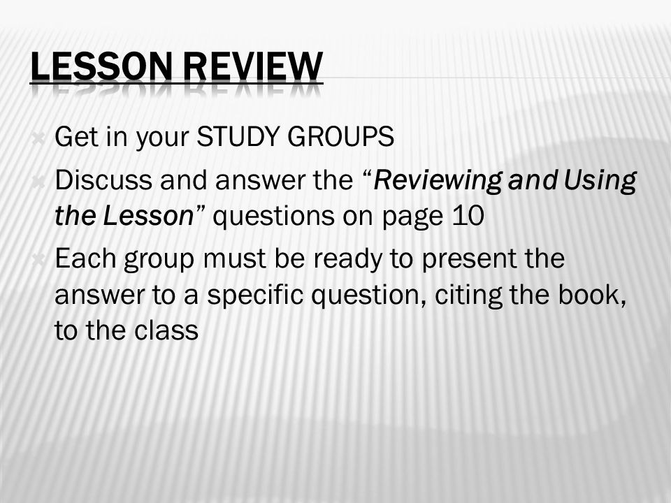 " Get in your STUDY GROUPS  Discuss and answer the ""Reviewing and Using the Lesson"" questions on page 10  Each group must be ready to present the an"