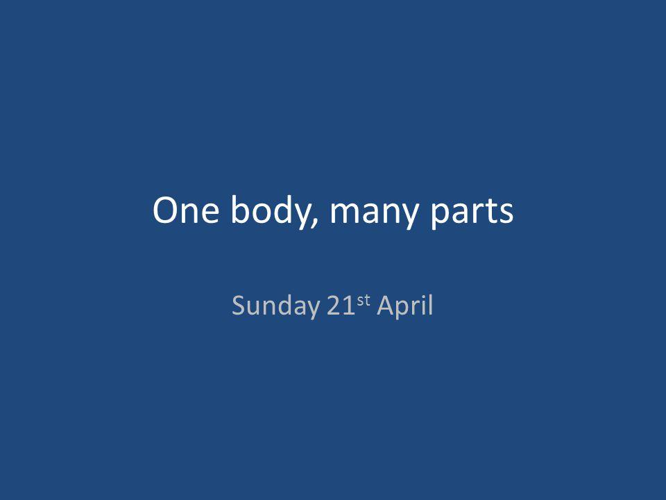 One body, many parts Sunday 21 st April
