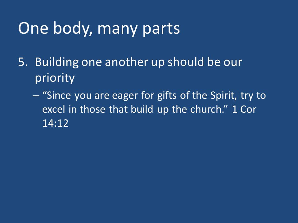 """One body, many parts 5.Building one another up should be our priority – """"Since you are eager for gifts of the Spirit, try to excel in those that build"""
