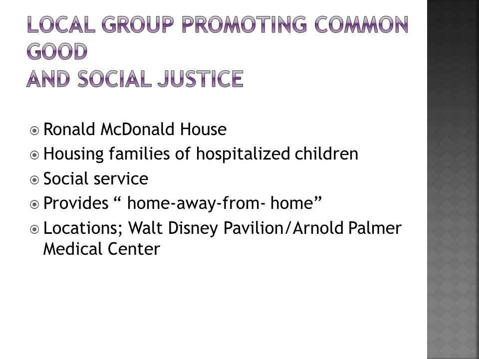  Ronald McDonald House  Housing families of hospitalized children  Social service  Provides home-away-from- home  Locations; Walt Disney Pavilion/Arnold Palmer Medical Center