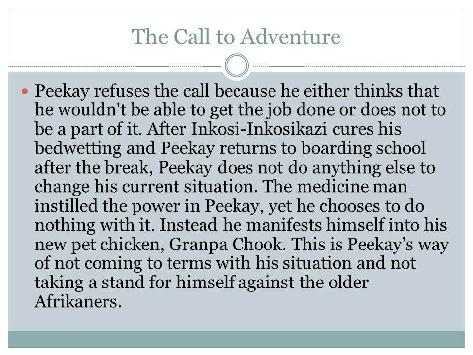 The Call to Adventure Peekay refuses the call because he either thinks that he wouldn t be able to get the job done or does not to be a part of it.