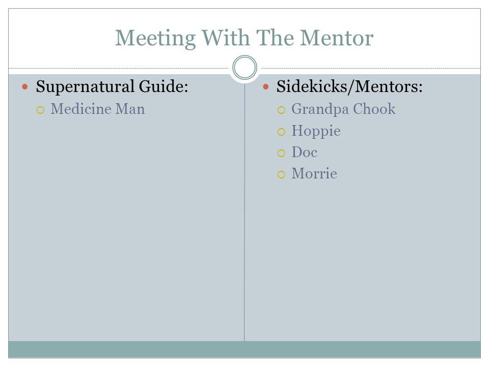 Meeting With The Mentor Supernatural Guide:  Medicine Man Sidekicks/Mentors:  Grandpa Chook  Hoppie  Doc  Morrie