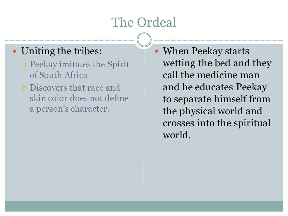 The Ordeal Uniting the tribes:  Peekay imitates the Spirit of South Africa  Discovers that race and skin color does not define a person's character.