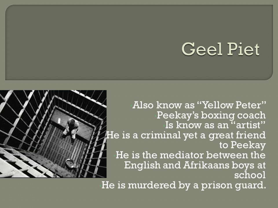 Also know as Yellow Peter Peekay's boxing coach Is know as an artist He is a criminal yet a great friend to Peekay He is the mediator between the English and Afrikaans boys at school He is murdered by a prison guard.