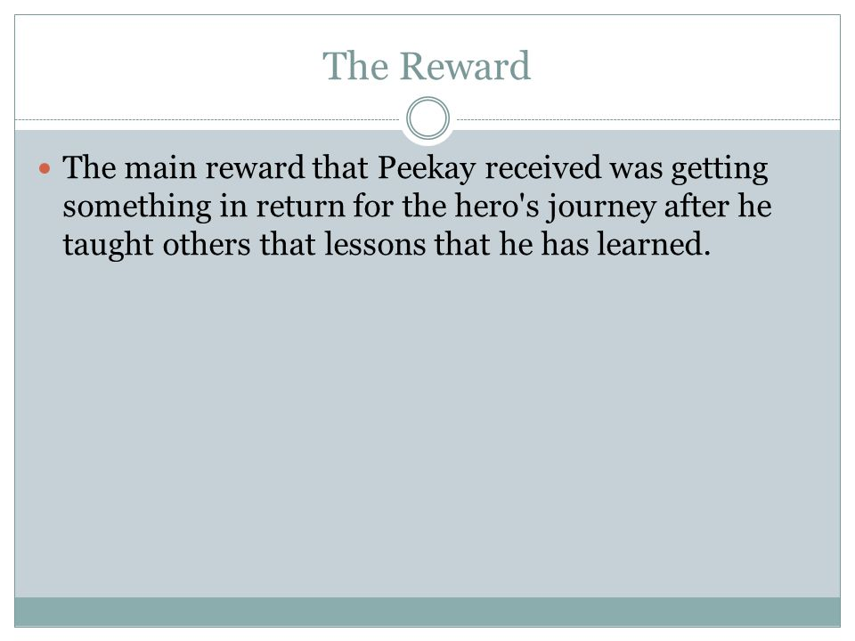 The Reward The main reward that Peekay received was getting something in return for the hero s journey after he taught others that lessons that he has learned.