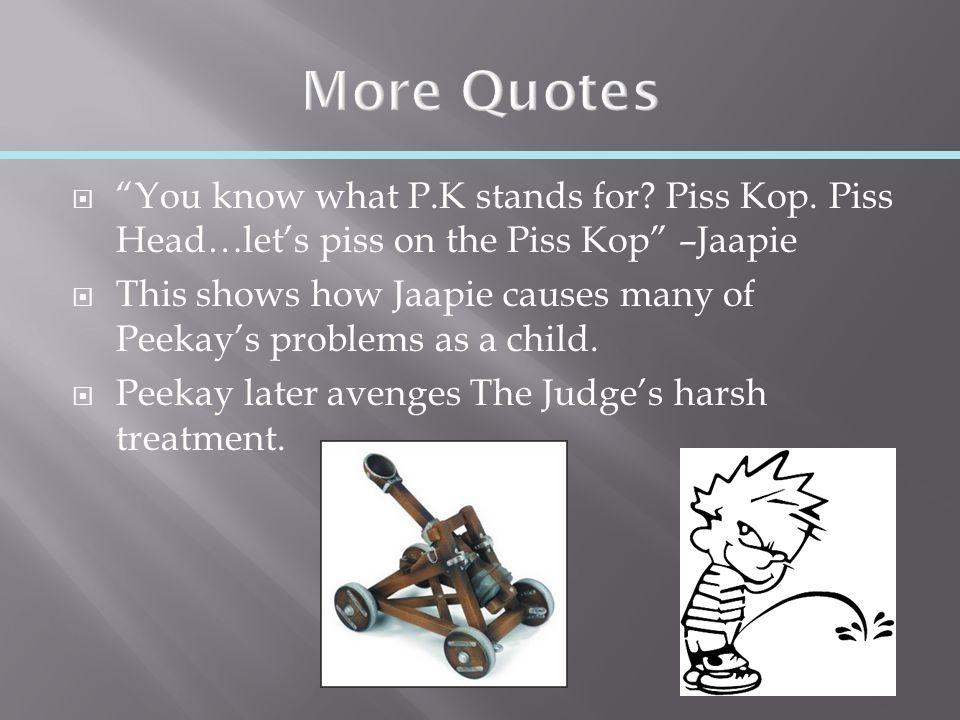  You know what P.K stands for. Piss Kop.