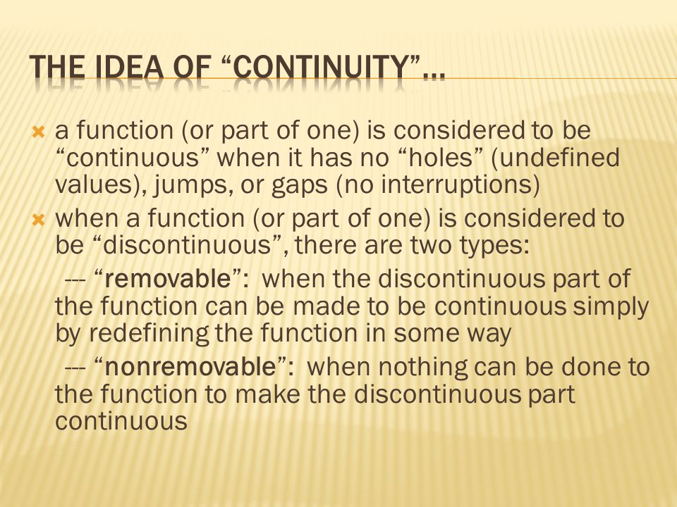  a function (or part of one) is considered to be continuous when it has no holes (undefined values), jumps, or gaps (no interruptions)  when a function (or part of one) is considered to be discontinuous , there are two types: --- removable : when the discontinuous part of the function can be made to be continuous simply by redefining the function in some way --- nonremovable : when nothing can be done to the function to make the discontinuous part continuous