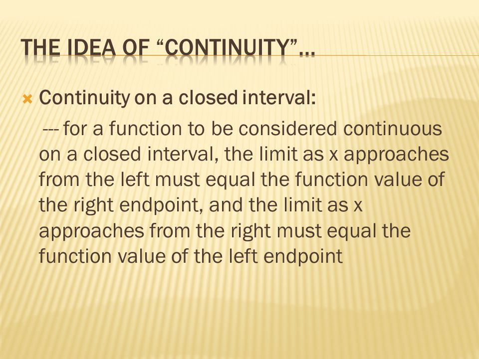  Continuity on a closed interval: --- for a function to be considered continuous on a closed interval, the limit as x approaches from the left must equal the function value of the right endpoint, and the limit as x approaches from the right must equal the function value of the left endpoint