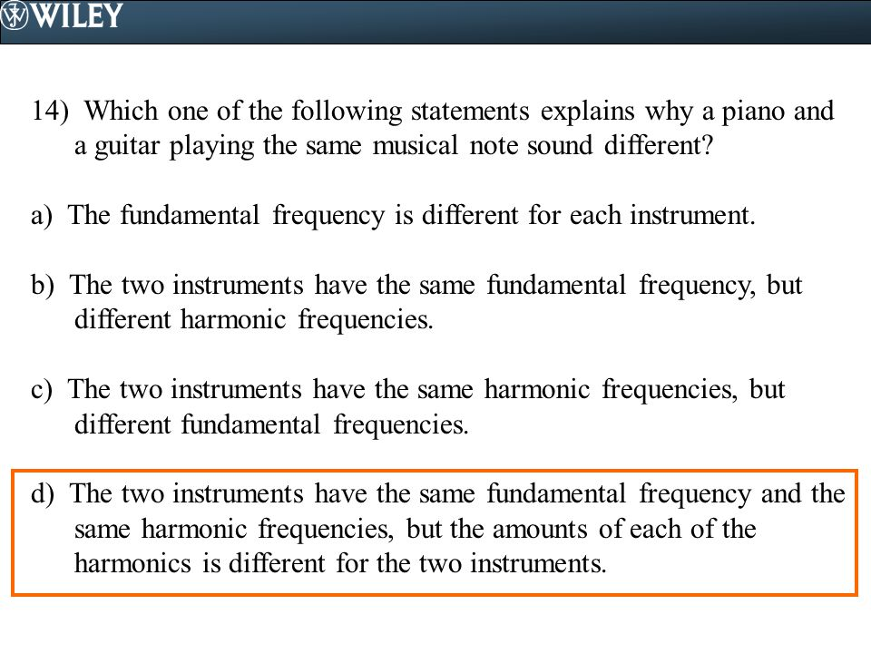 14) Which one of the following statements explains why a piano and a guitar playing the same musical note sound different? a) The fundamental frequenc
