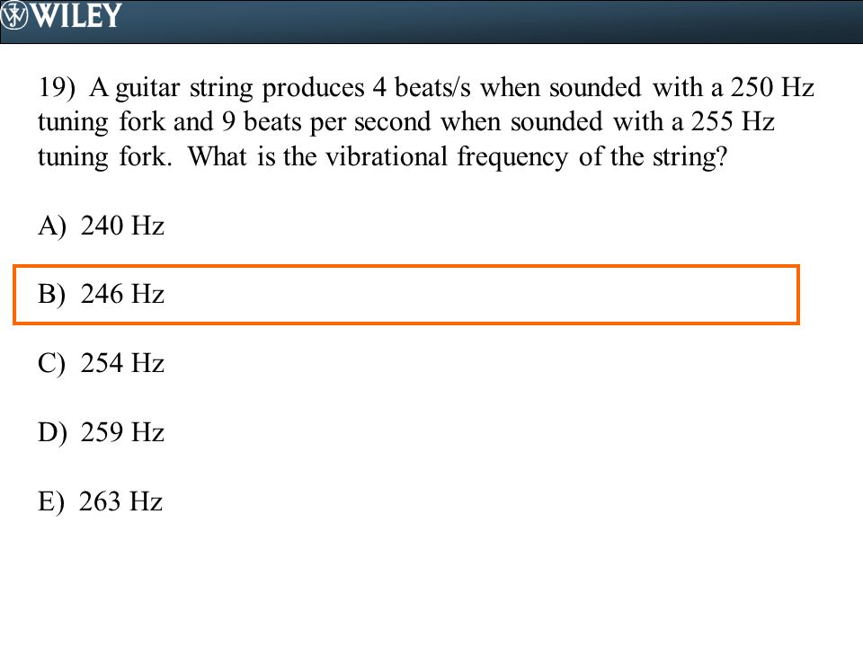 19) A guitar string produces 4 beats/s when sounded with a 250 Hz tuning fork and 9 beats per second when sounded with a 255 Hz tuning fork. What is t