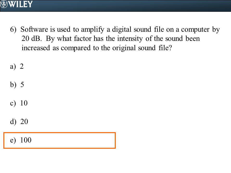 6) Software is used to amplify a digital sound file on a computer by 20 dB. By what factor has the intensity of the sound been increased as compared t