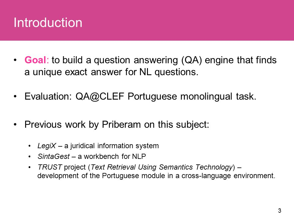 3 Introduction Goal: to build a question answering (QA) engine that finds a unique exact answer for NL questions.