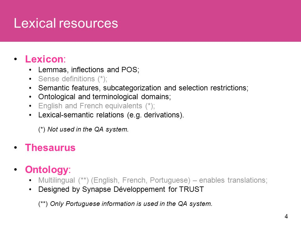 4 Lexical resources Lexicon: Lemmas, inflections and POS; Sense definitions (*); Semantic features, subcategorization and selection restrictions; Ontological and terminological domains; English and French equivalents (*); Lexical-semantic relations (e.g.
