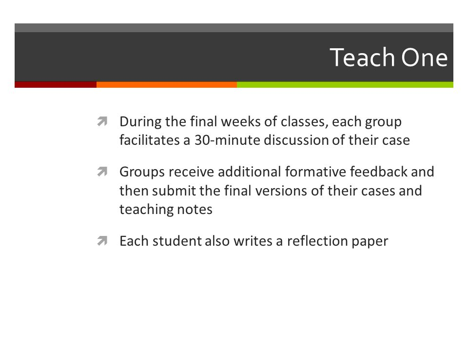Teach One  During the final weeks of classes, each group facilitates a 30-minute discussion of their case  Groups receive additional formative feedback and then submit the final versions of their cases and teaching notes  Each student also writes a reflection paper
