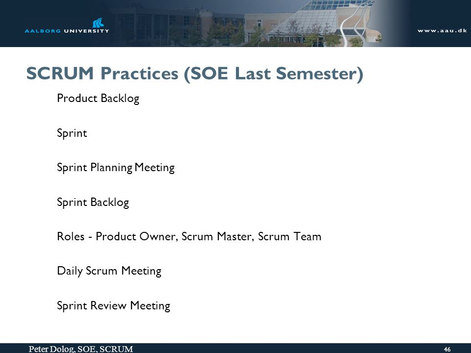 46 Peter Dolog, SOE, SCRUM SCRUM Practices (SOE Last Semester) Product Backlog Sprint Sprint Planning Meeting Sprint Backlog Roles - Product Owner, Scrum Master, Scrum Team Daily Scrum Meeting Sprint Review Meeting