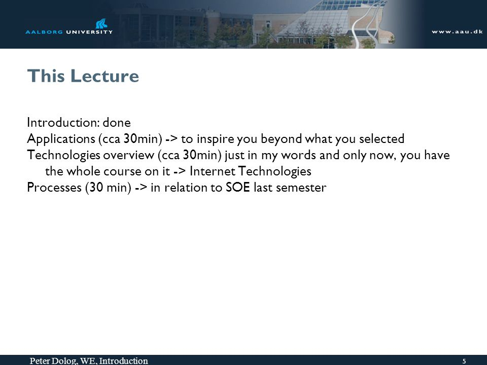 This Lecture Introduction: done Applications (cca 30min) -> to inspire you beyond what you selected Technologies overview (cca 30min) just in my words and only now, you have the whole course on it -> Internet Technologies Processes (30 min) -> in relation to SOE last semester 5 Peter Dolog, WE, Introduction