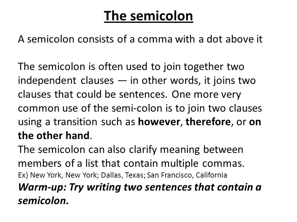 The semicolon A semicolon consists of a comma with a dot above it The semicolon is often used to join together two independent clauses — in other word