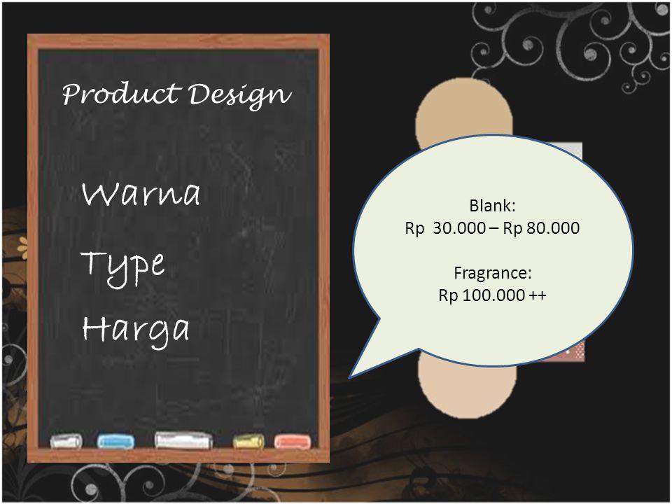 Product Design Warna Type Harga Blank: Rp 30.000 – Rp 80.000 Fragrance: Rp 100.000 ++