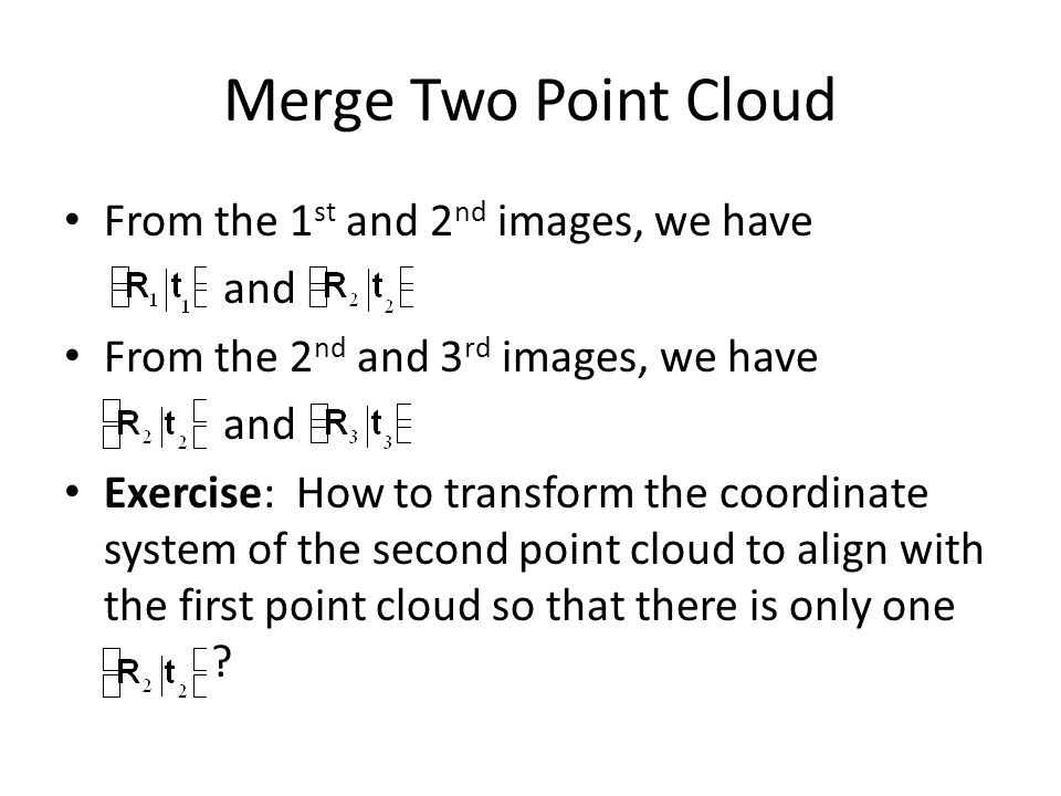 Merge Two Point Cloud From the 1 st and 2 nd images, we have and From the 2 nd and 3 rd images, we have and Exercise: How to transform the coordinate