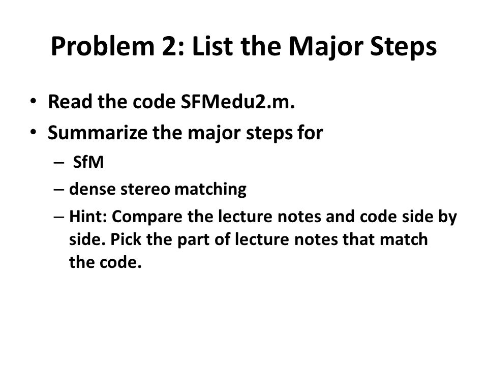 Problem 2: List the Major Steps Read the code SFMedu2.m. Summarize the major steps for – SfM – dense stereo matching – Hint: Compare the lecture notes