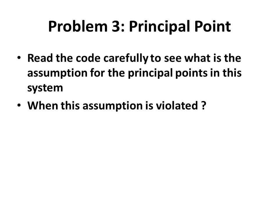 Problem 3: Principal Point Read the code carefully to see what is the assumption for the principal points in this system When this assumption is viola